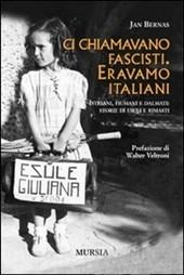 Jan Bernas, Ci chiamavano fascisti. Eravamo italiani. Istriani, fiumani e dalmati storie di esuli e rimasti
