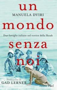 Manuela Dviri Un mondo senza noi. Due famiglie italiane nel vortice della Shoah Piemme 2015
